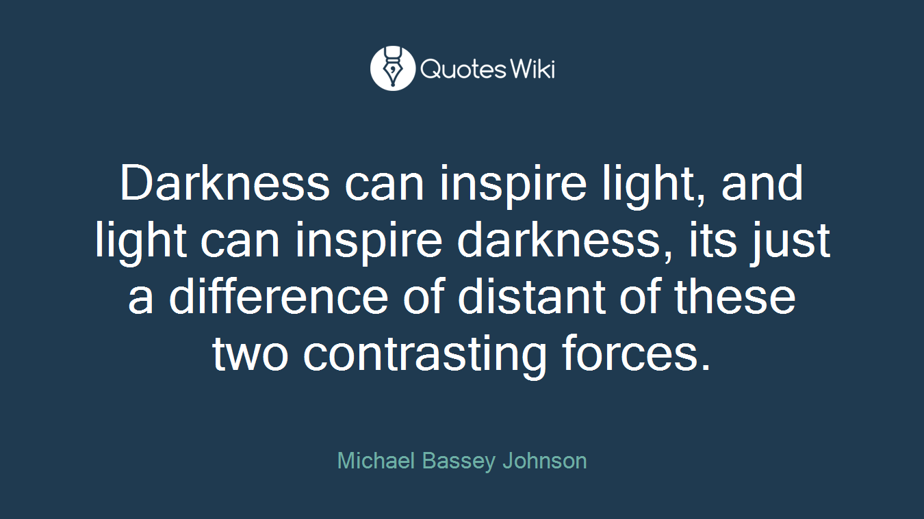 Darkness can inspire light, and light can inspire darkness, its just a difference of distant of these two contrasting forces.