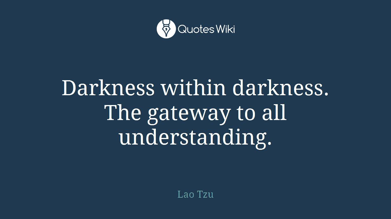 Darkness within darkness. The gateway to all understanding.