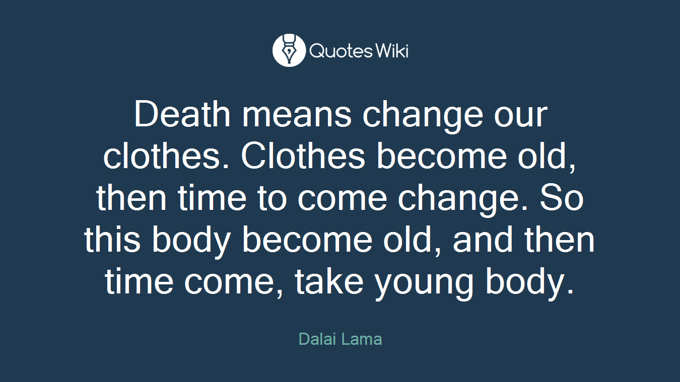Death means change our clothes. Clothes become old, then time to come change. So this body become old, and then time come, take young body.
