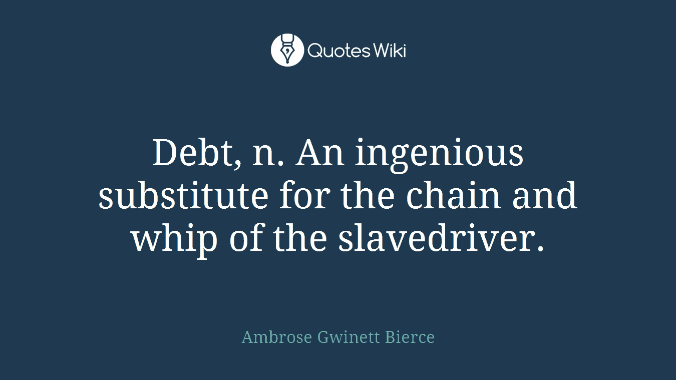 Debt, n. An ingenious substitute for the chain and whip of the slavedriver.
