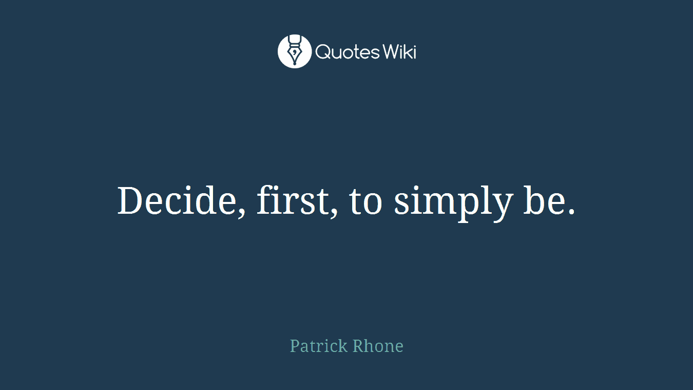 Decide, first, to simply be.