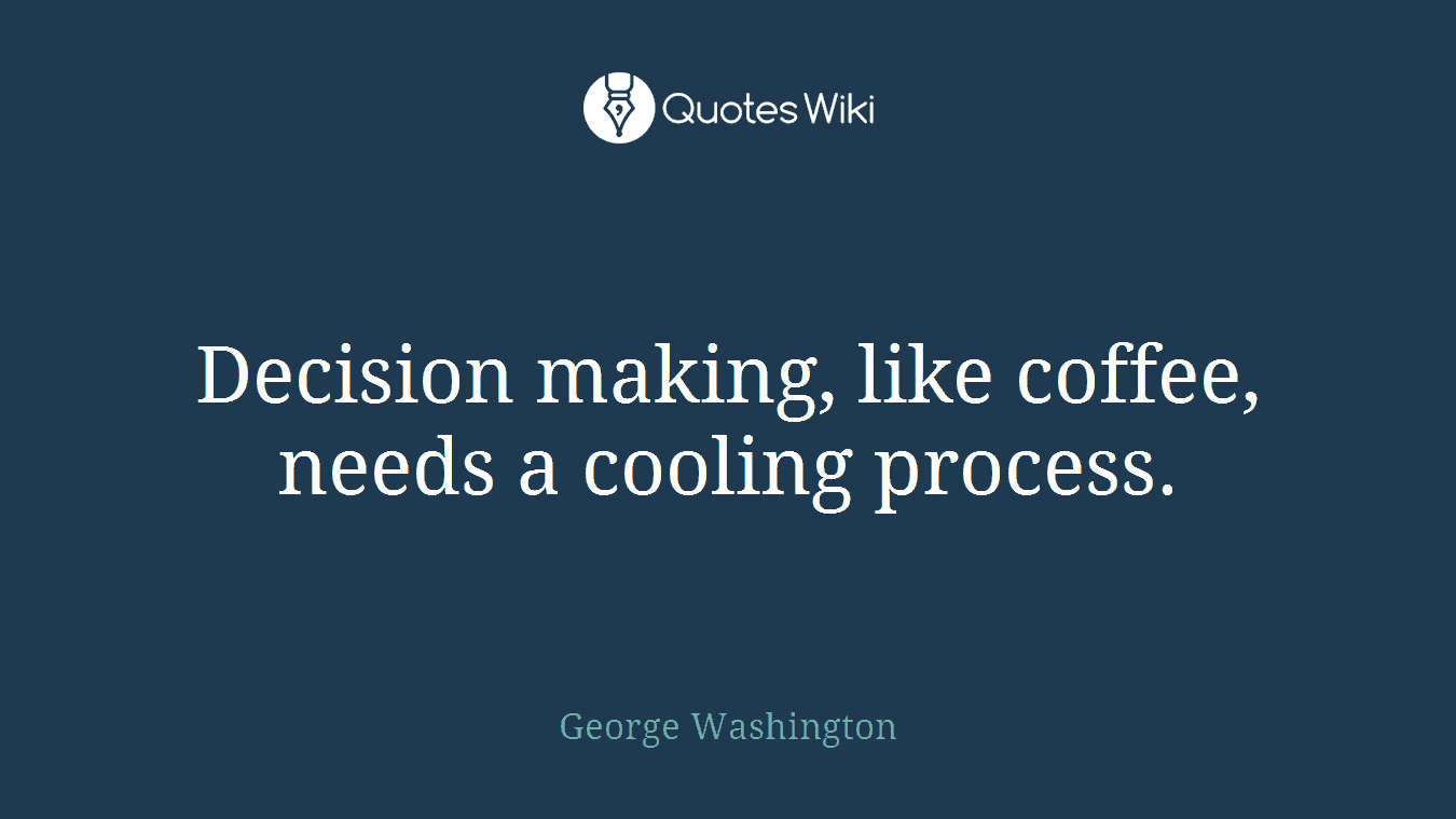 Decision making, like coffee, needs a cooling process.