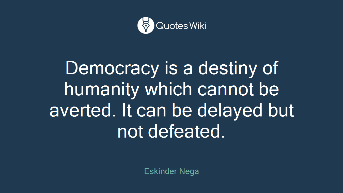 Democracy is a destiny of humanity which cannot be averted. It can be delayed but not defeated.