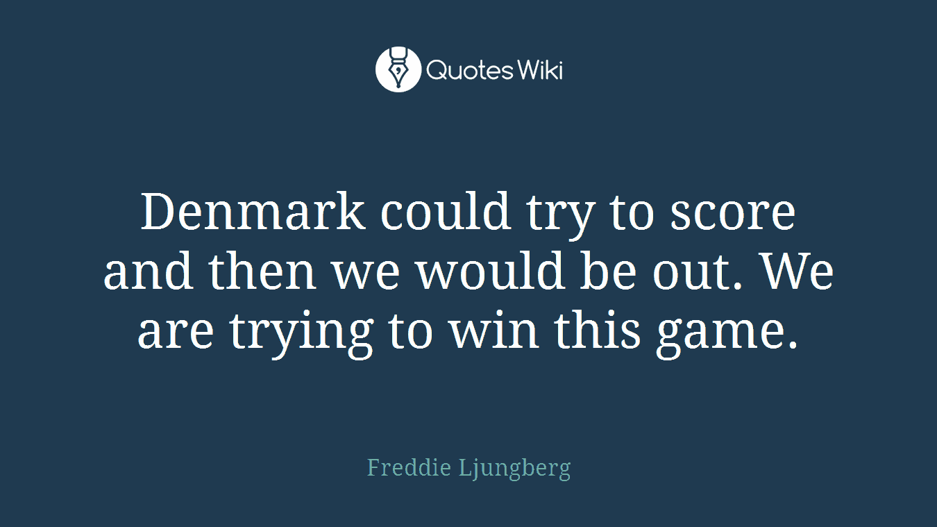 Denmark could try to score and then we would be out. We are trying to win this game.