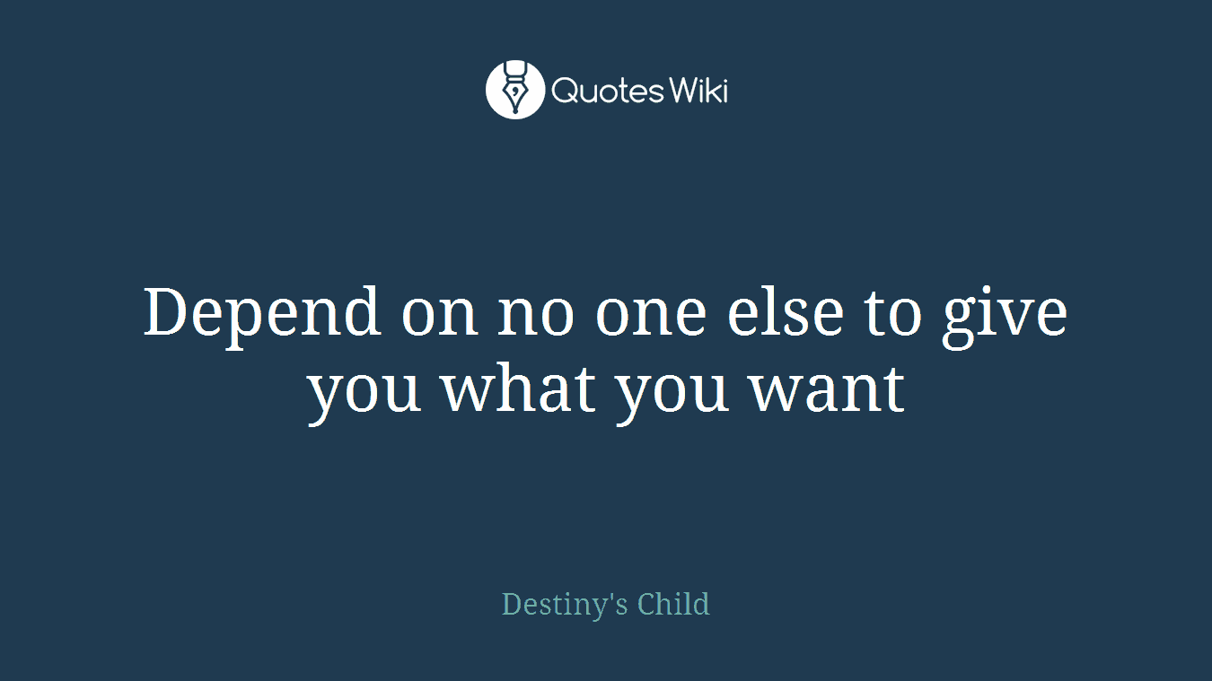 Depend On No One Else To Give You What You Want