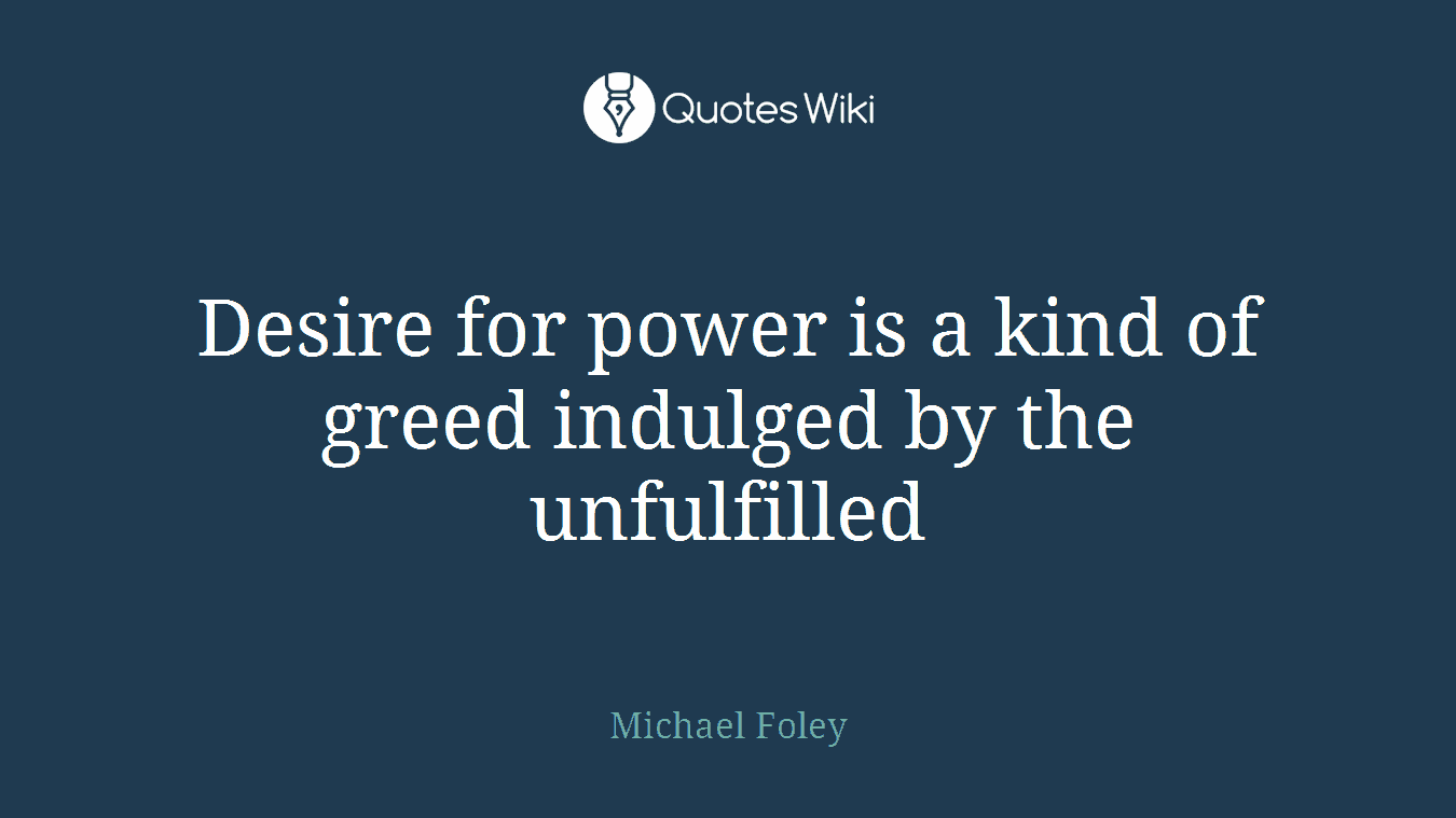 Desire for power is a kind of greed indulged by the unfulfilled