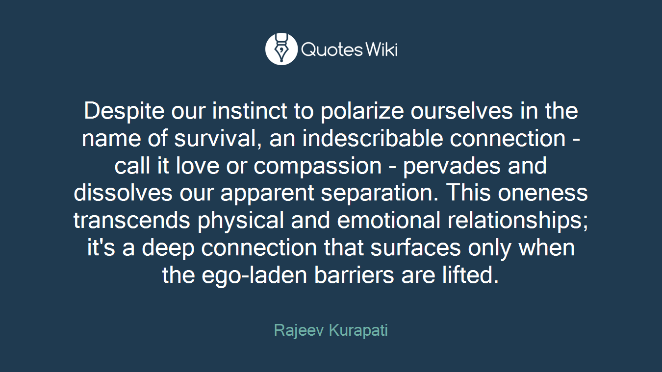 Despite our instinct to polarize ourselves in the name of survival, an indescribable connection - call it love or compassion - pervades and dissolves our apparent separation. This oneness transcends physical and emotional relationships; it's a deep connection that surfaces only when the ego-laden barriers are lifted.