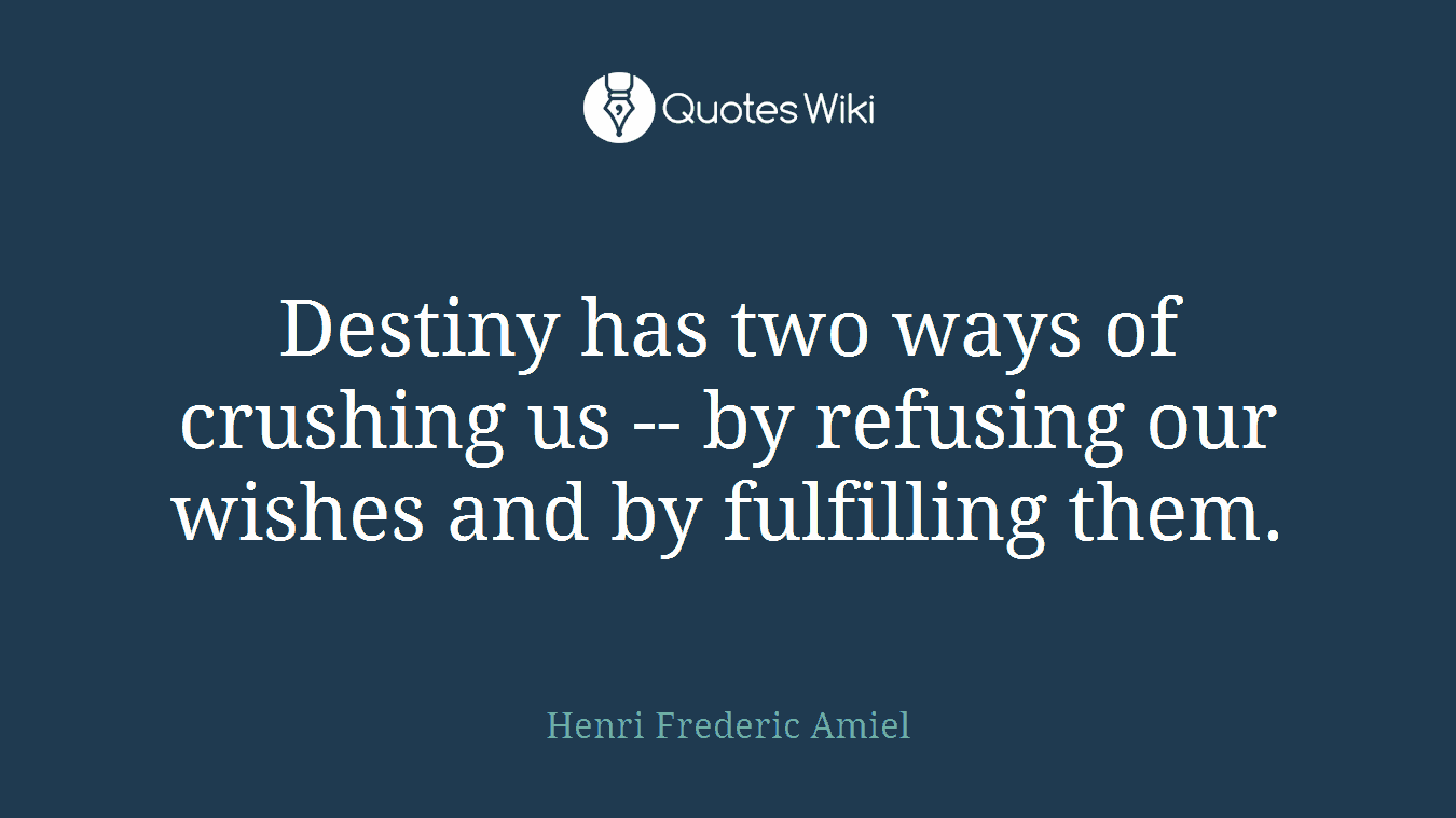 Destiny has two ways of crushing us -- by refusing our wishes and by fulfilling them.