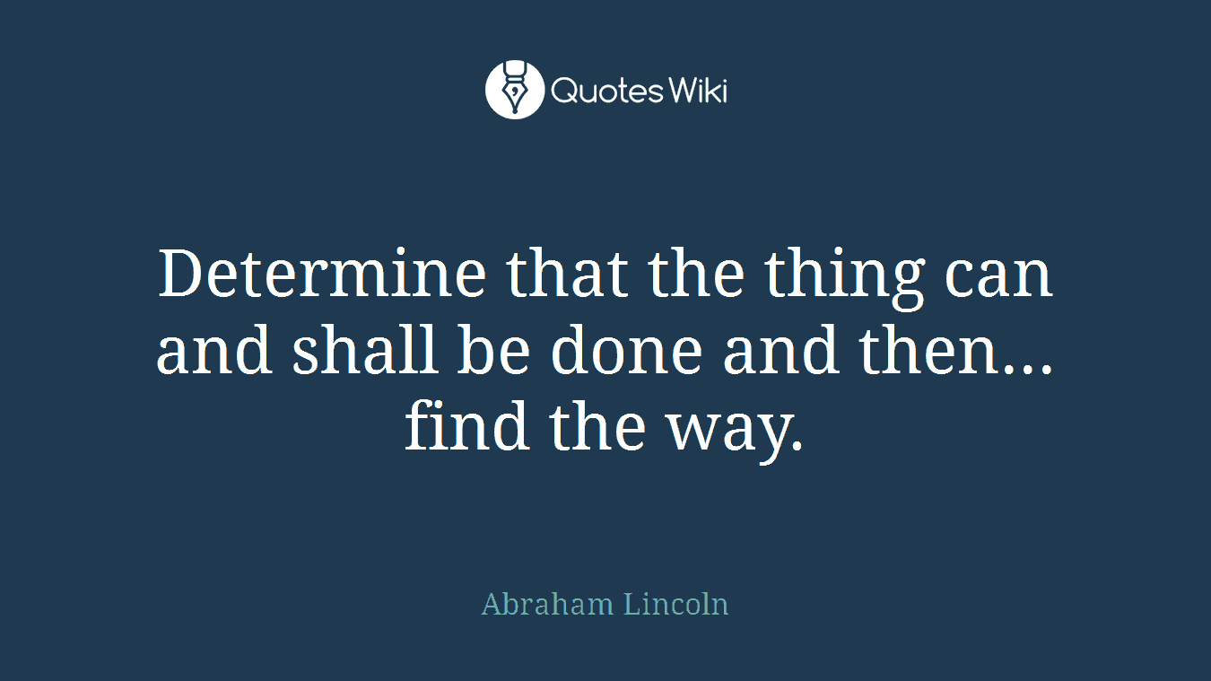 Determine that the thing can and shall be done and then... find the way.