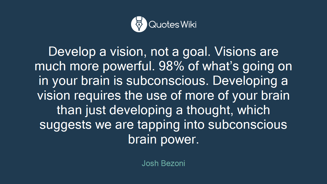 Develop a vision, not a goal. Visions are much more powerful. 98% of what's going on in your brain is subconscious. Developing a vision requires the use of more of your brain than just developing a thought, which suggests we are tapping into subconscious brain power.