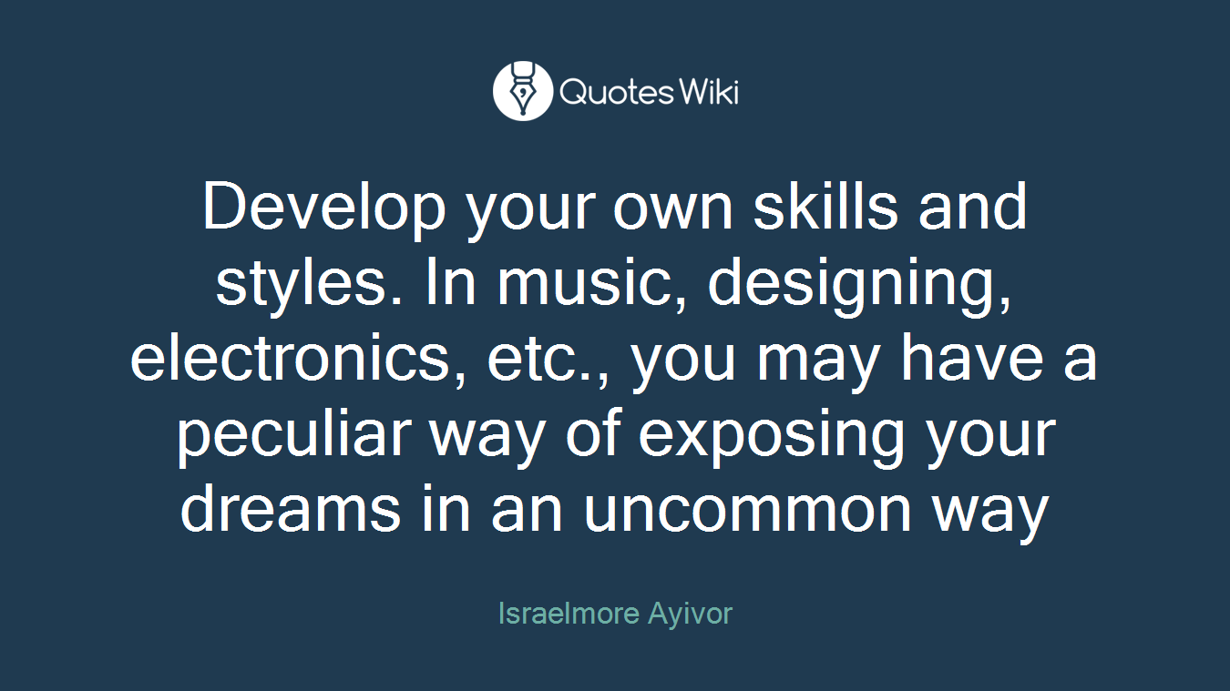 Develop your own skills and styles. In music, designing, electronics, etc., you may have a peculiar way of exposing your dreams in an uncommon way