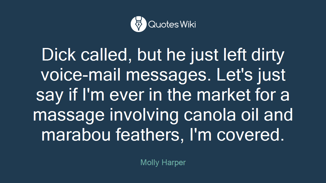 Dick called, but he just left dirty voice-mail messages. Let's just say if I'm ever in the market for a massage involving canola oil and marabou feathers, I'm covered.