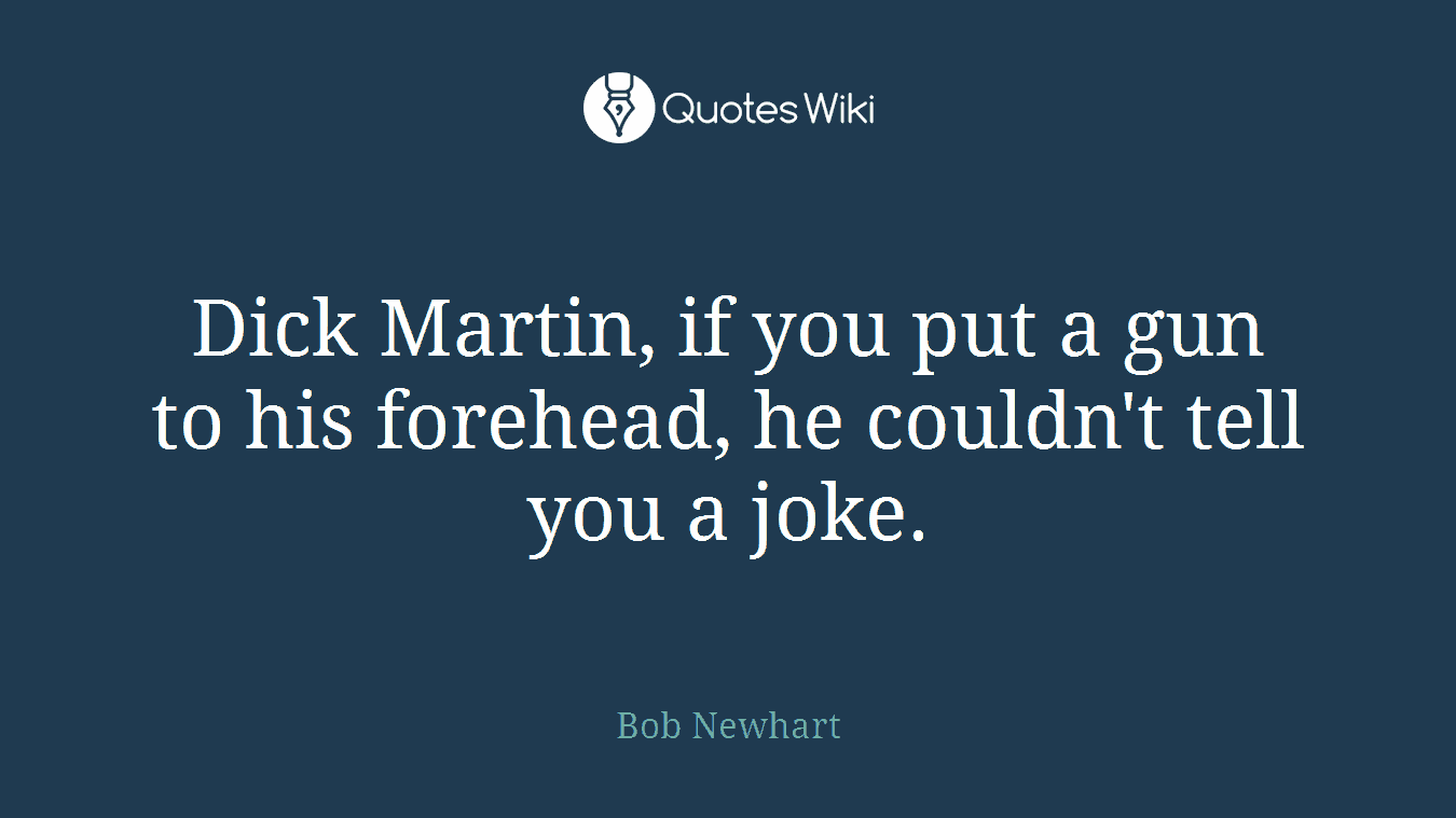 Dick Martin, if you put a gun to his forehead, he couldn't tell you a joke.