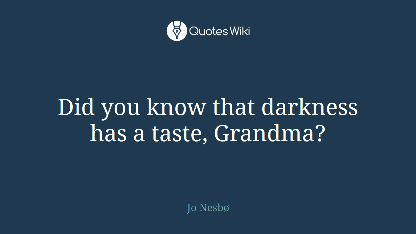 Did you know that darkness has a taste, Grandma?