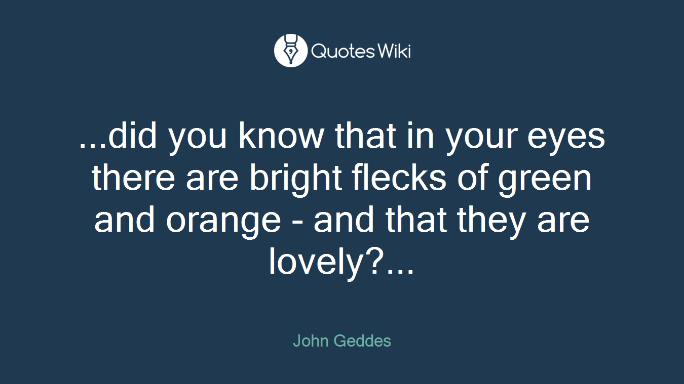 ...did you know that in your eyes there are bright flecks of green and orange - and that they are lovely?...