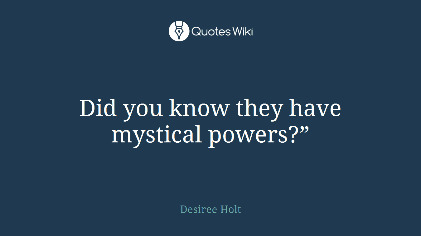 """Did you know they have mystical powers?"""""""