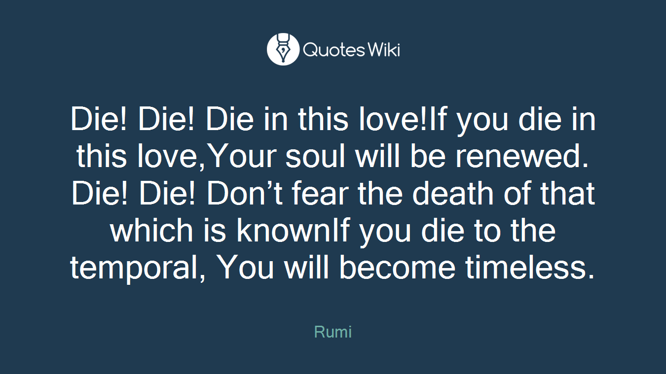Die! Die! Die in this love!If you die in this love,Your soul will be renewed. Die! Die! Don't fear the death of that which is knownIf you die to the temporal, You will become timeless.