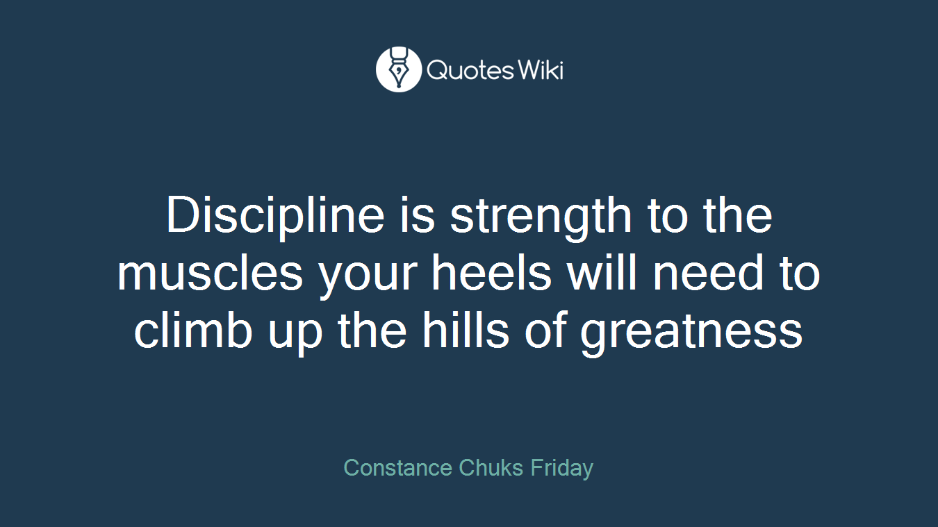 Discipline is strength to the muscles your heels will need to climb up the hills of greatness