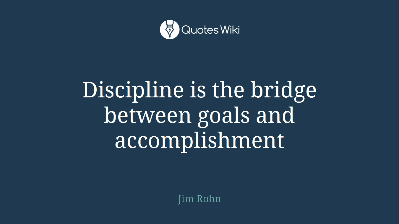 Discipline is the bridge between goals and accomplishment