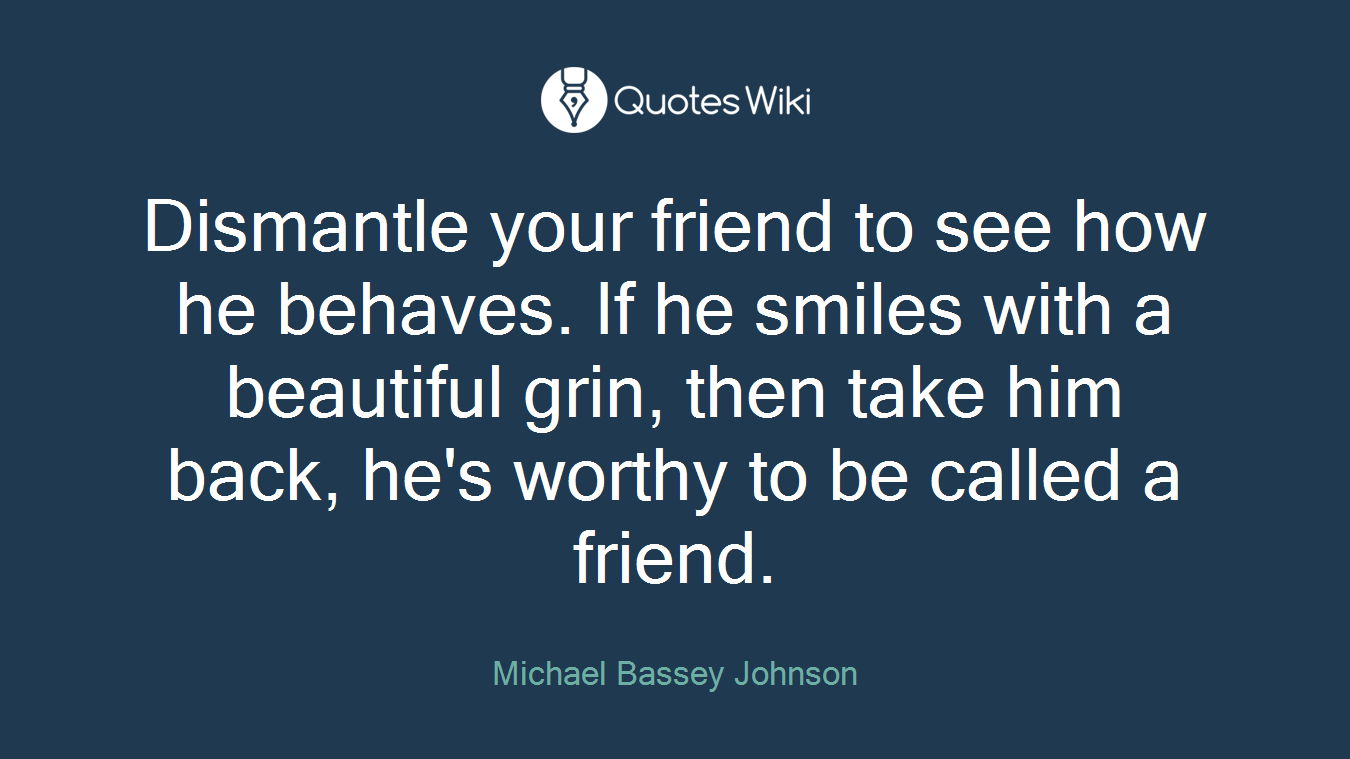 Dismantle your friend to see how he behaves. If he smiles with a beautiful grin, then take him back, he's worthy to be called a friend.