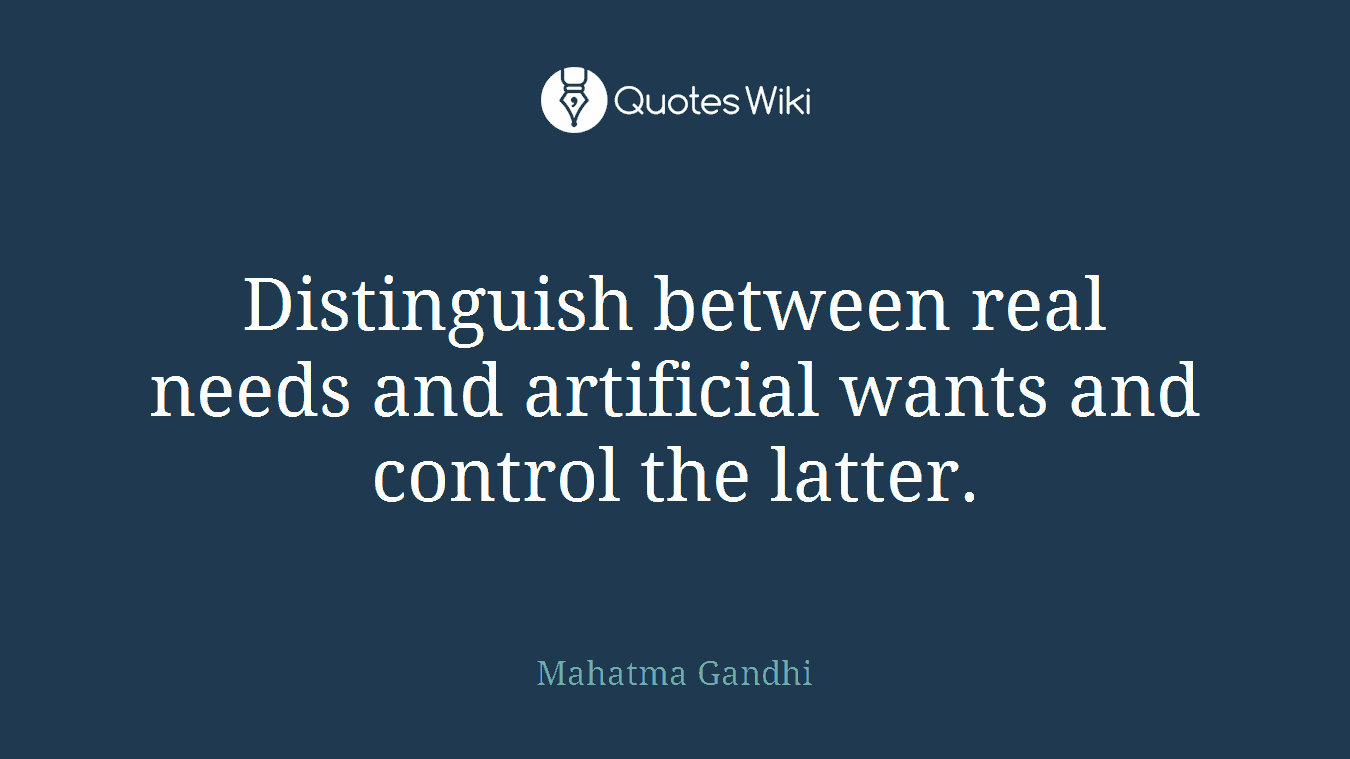 Distinguish between real needs and artificial wants and control the latter.