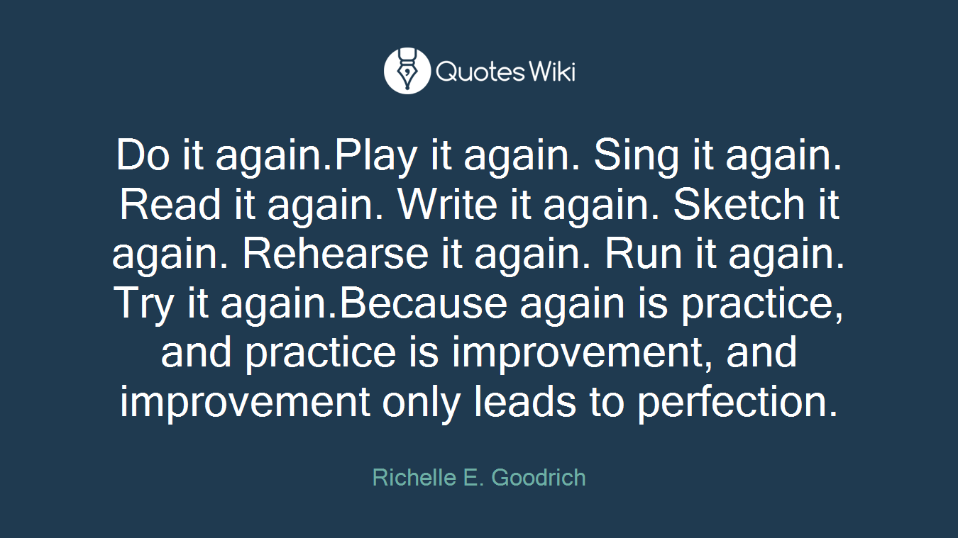Do it again.Play it again. Sing it again. Read it again. Write it again. Sketch it again. Rehearse it again. Run it again. Try it again.Because again is practice, and practice is improvement, and improvement only leads to perfection.