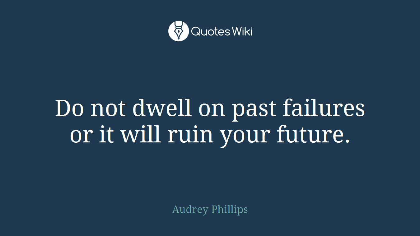 Do not dwell on past failures or it will ruin your future.