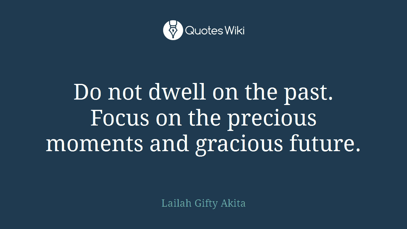 Do not dwell on the past. Focus on the precious moments and gracious future.