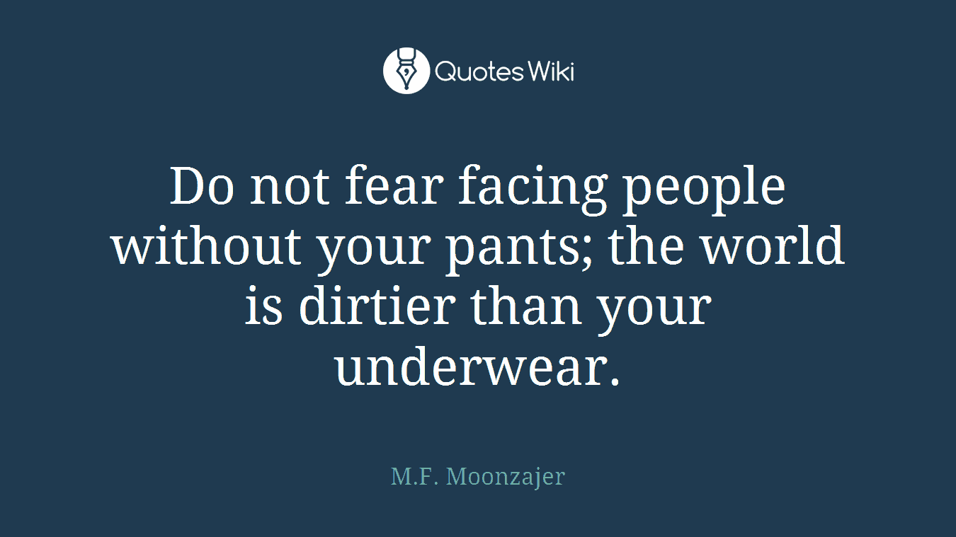 Do not fear facing people without your pants; the world is dirtier than your underwear.