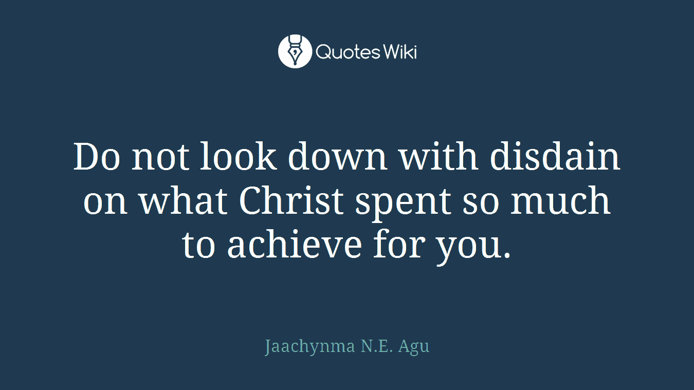 Do not look down with disdain on what Christ spent so much to achieve for you.