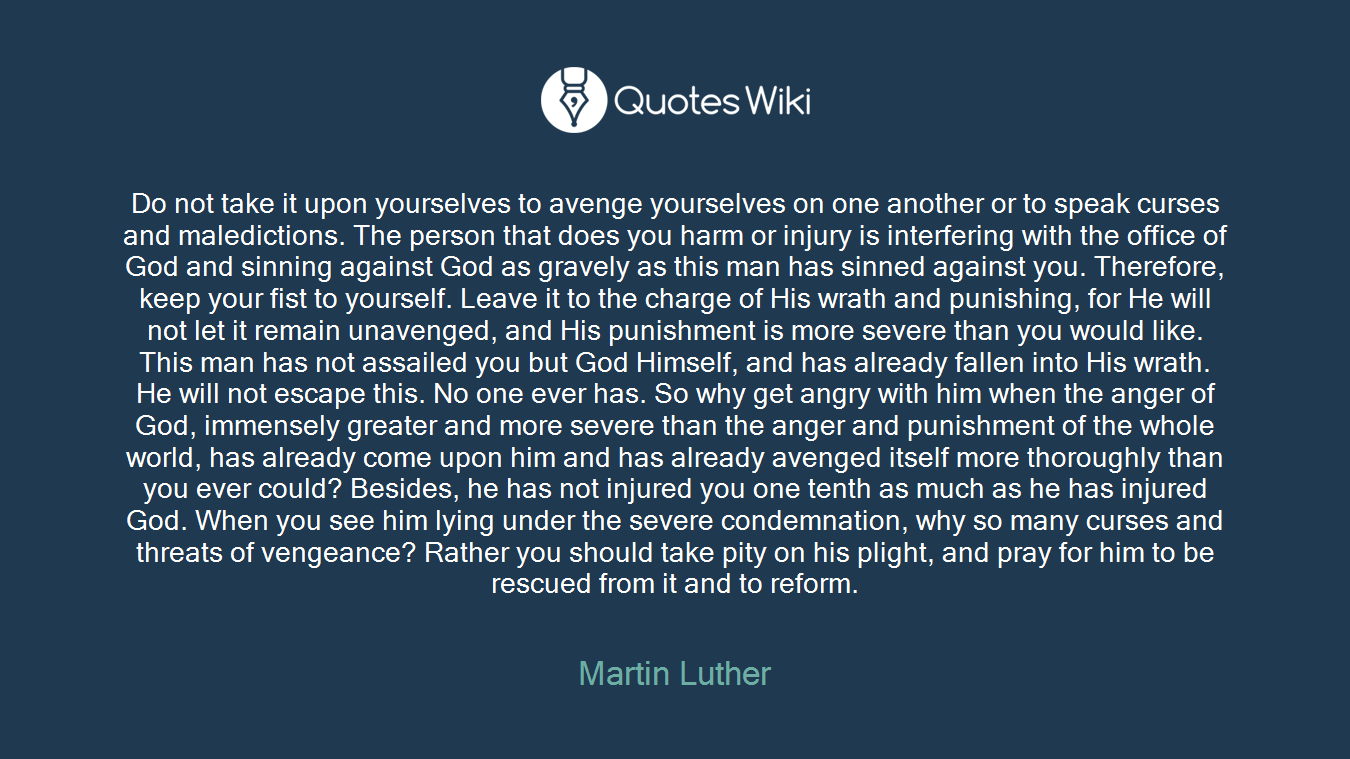 Do not take it upon yourselves to avenge yourselves on one another or to speak curses and maledictions. The person that does you harm or injury is interfering with the office of God and sinning against God as gravely as this man has sinned against you. Therefore, keep your fist to yourself. Leave it to the charge of His wrath and punishing, for He will not let it remain unavenged, and His punishment is more severe than you would like. This man has not assailed you but God Himself, and has already fallen into His wrath. He will not escape this. No one ever has. So why get angry with him when the anger of God, immensely greater and more severe than the anger and punishment of the whole world, has already come upon him and has already avenged itself more thoroughly than you ever could? Besides, he has not injured you one tenth as much as he has injured God. When you see him lying under the severe condemnation, why so many curses and threats of vengeance? Rather you should take pity on his plight, and pray for him to be rescued from it and to reform.
