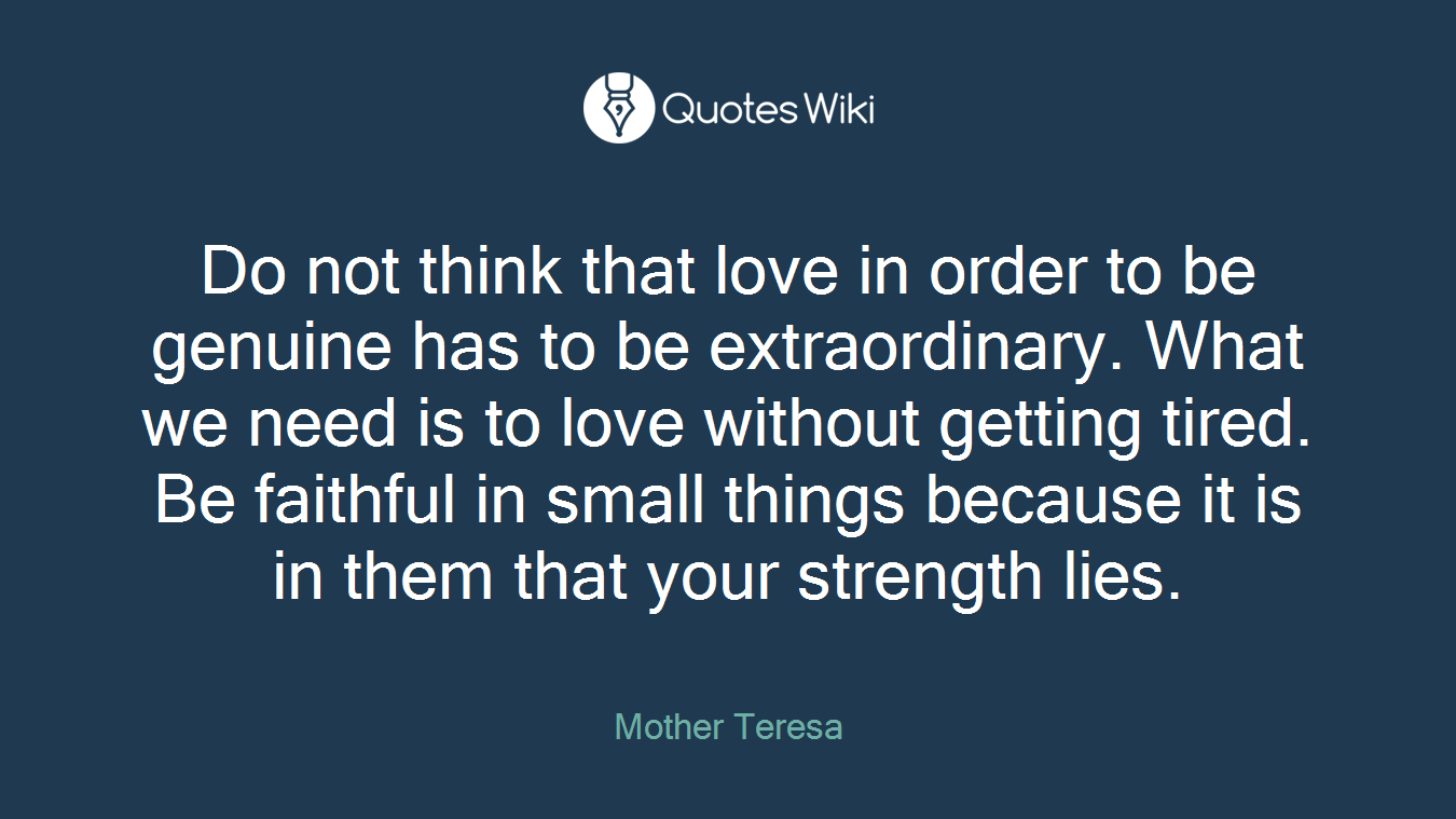 Do not think that love in order to be genuine has to be extraordinary. What we need is to love without getting tired. Be faithful in small things because it is in them that your strength lies.