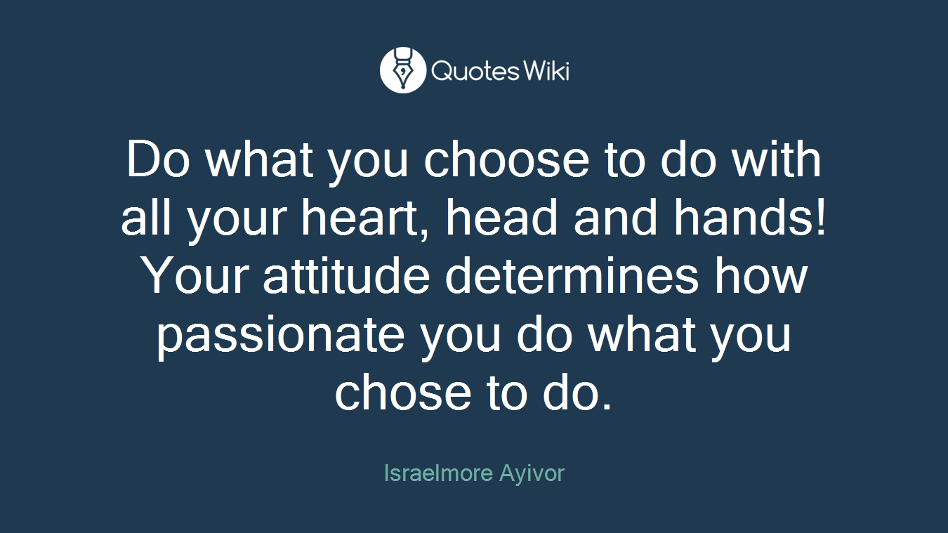 Do what you choose to do with all your heart, head and hands! Your attitude determines how passionate you do what you chose to do.