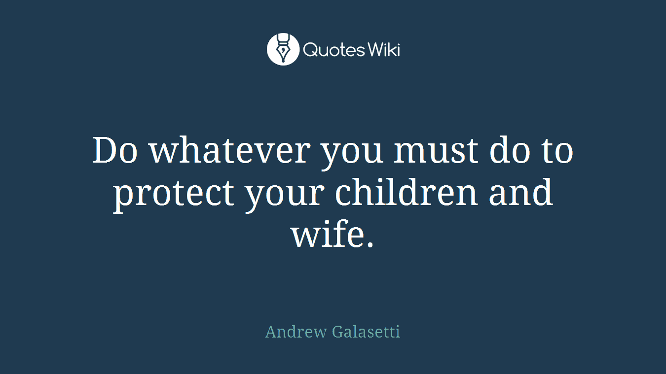 Do whatever you must do to protect your children and wife.
