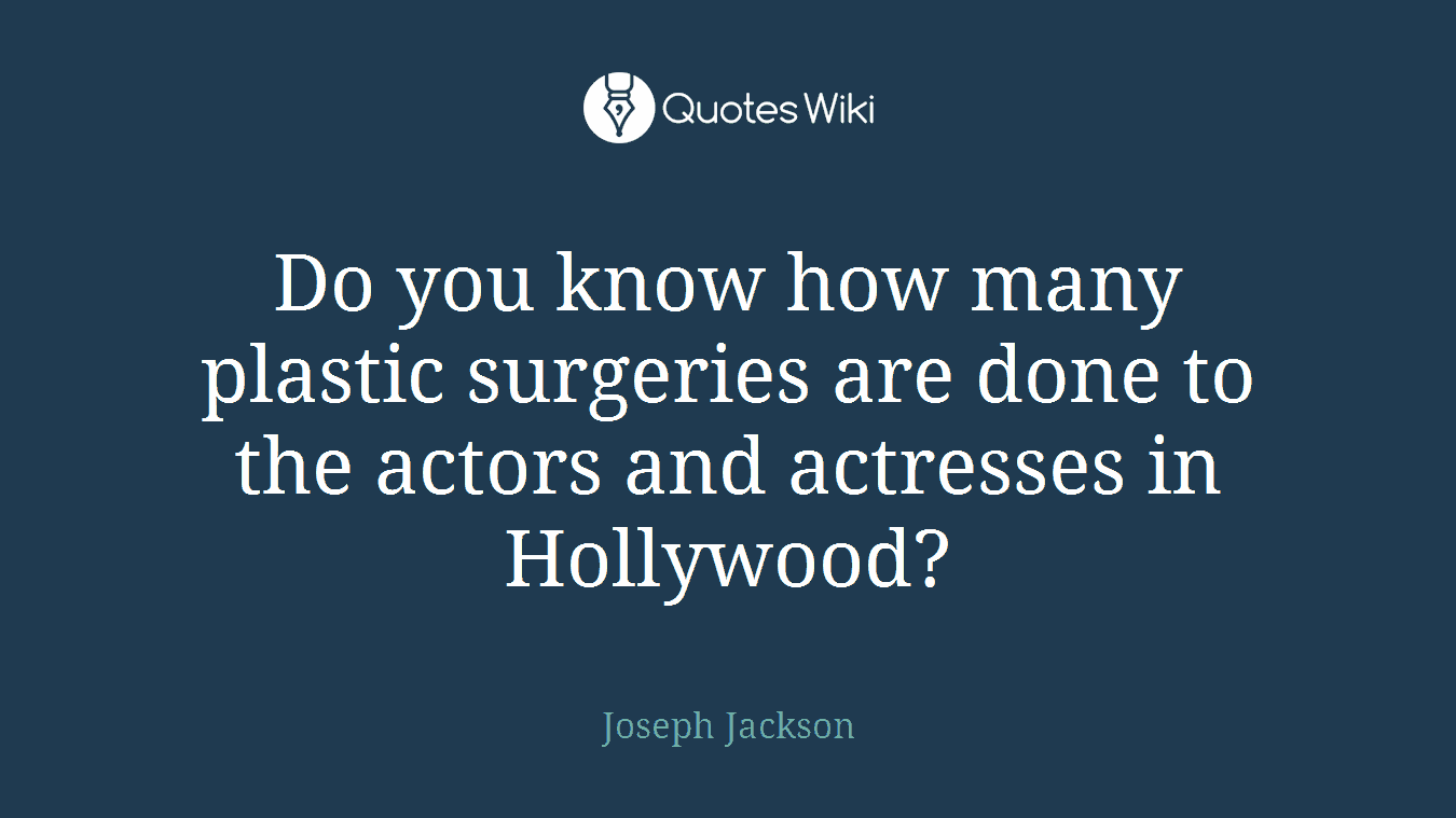 Do you know how many plastic surgeries are done to the actors and actresses in Hollywood?