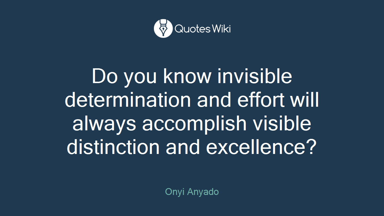 Do you know invisible determination and effort will always accomplish visible distinction and excellence?
