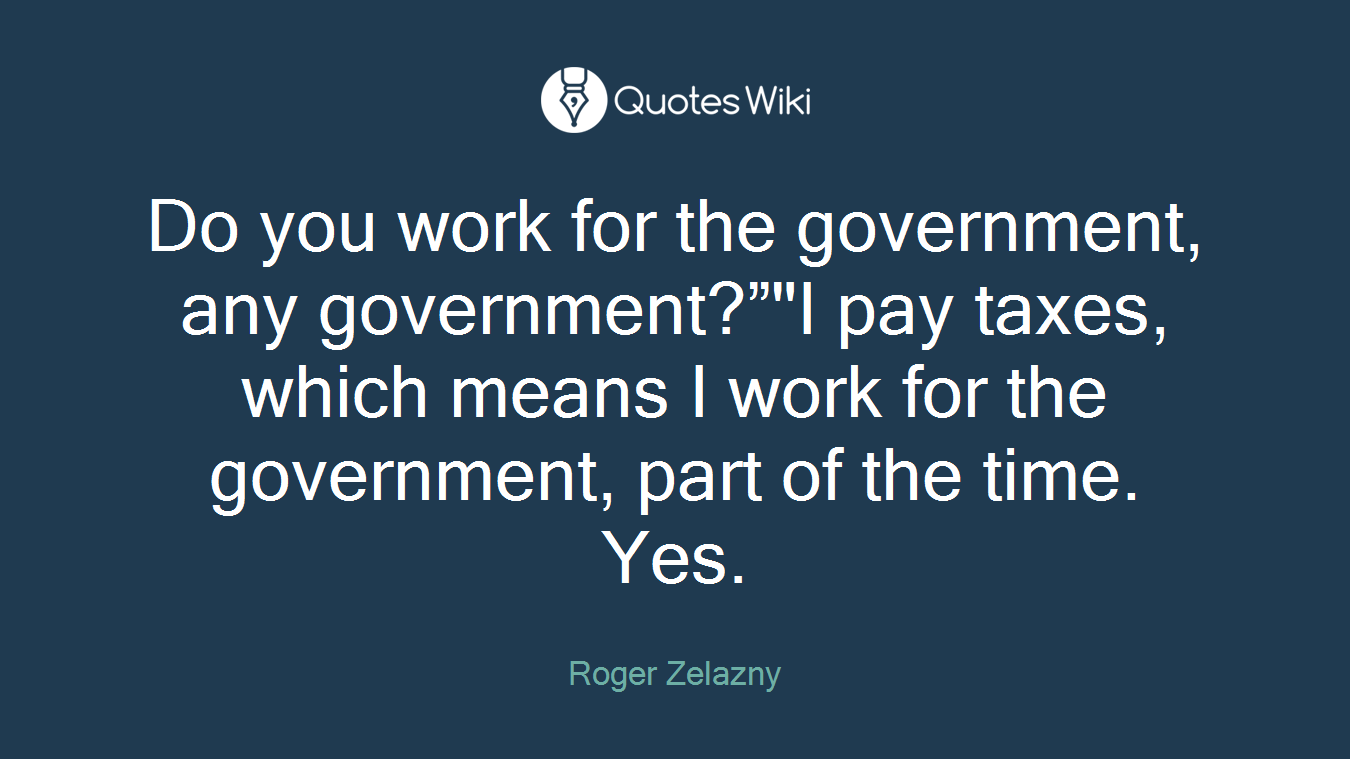 "Do you work for the government, any government?""""I pay taxes, which means I work for the government, part of the time. Yes."