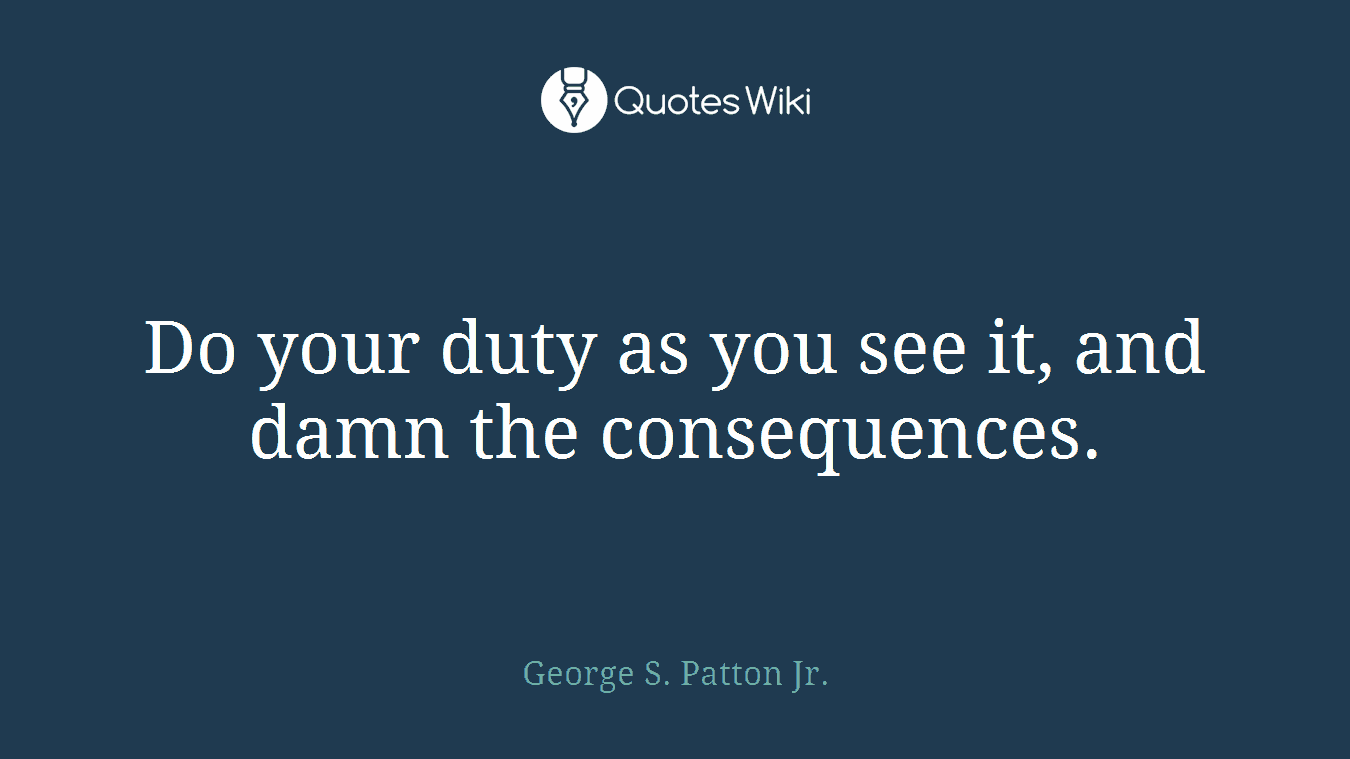 Do your duty as you see it, and damn the consequences.