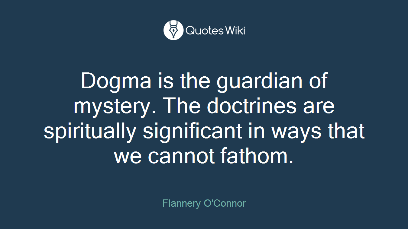 Dogma is the guardian of mystery. The doctrines are spiritually significant in ways that we cannot fathom.