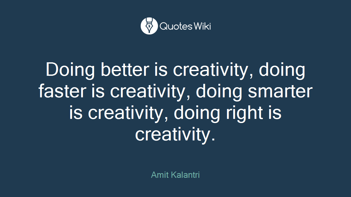 Doing better is creativity, doing faster is creativity, doing smarter is creativity, doing right is creativity.