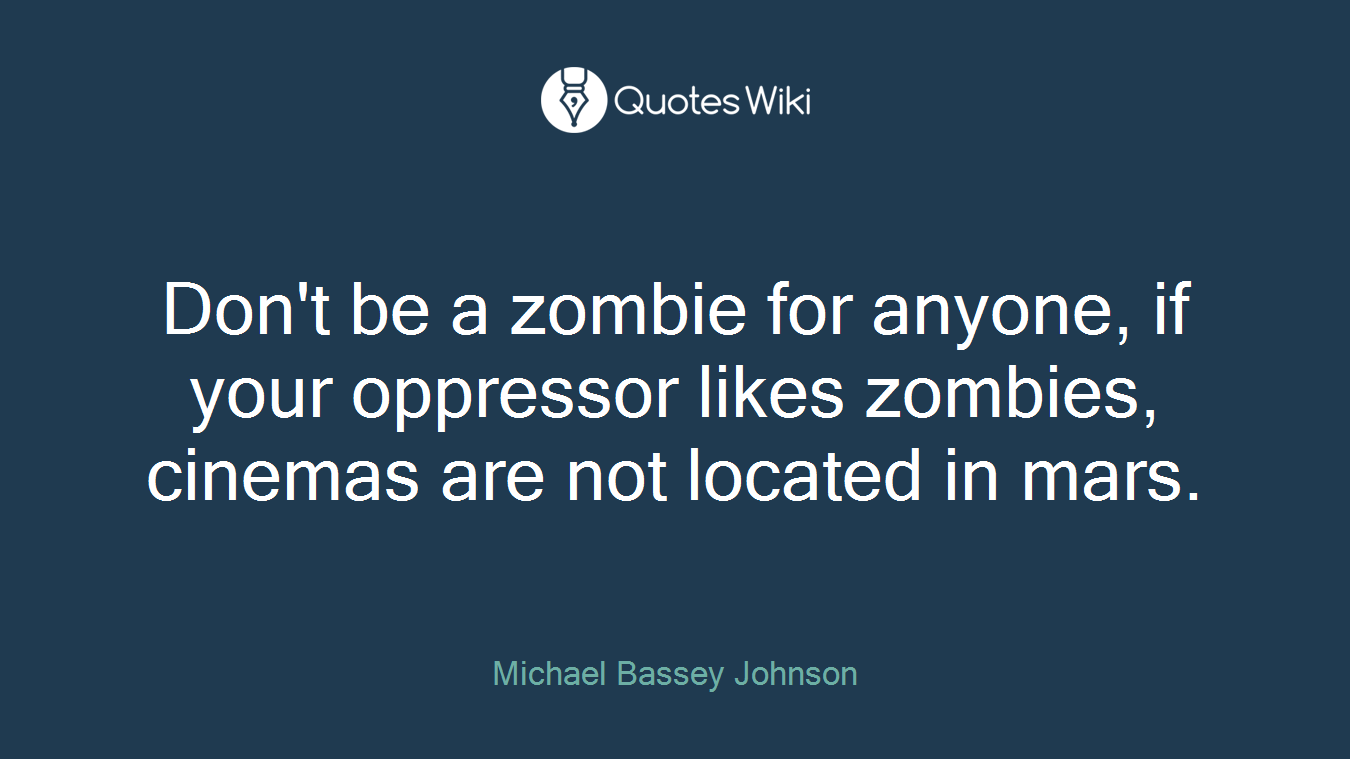 Don't be a zombie for anyone, if your oppressor likes zombies, cinemas are not located in mars.