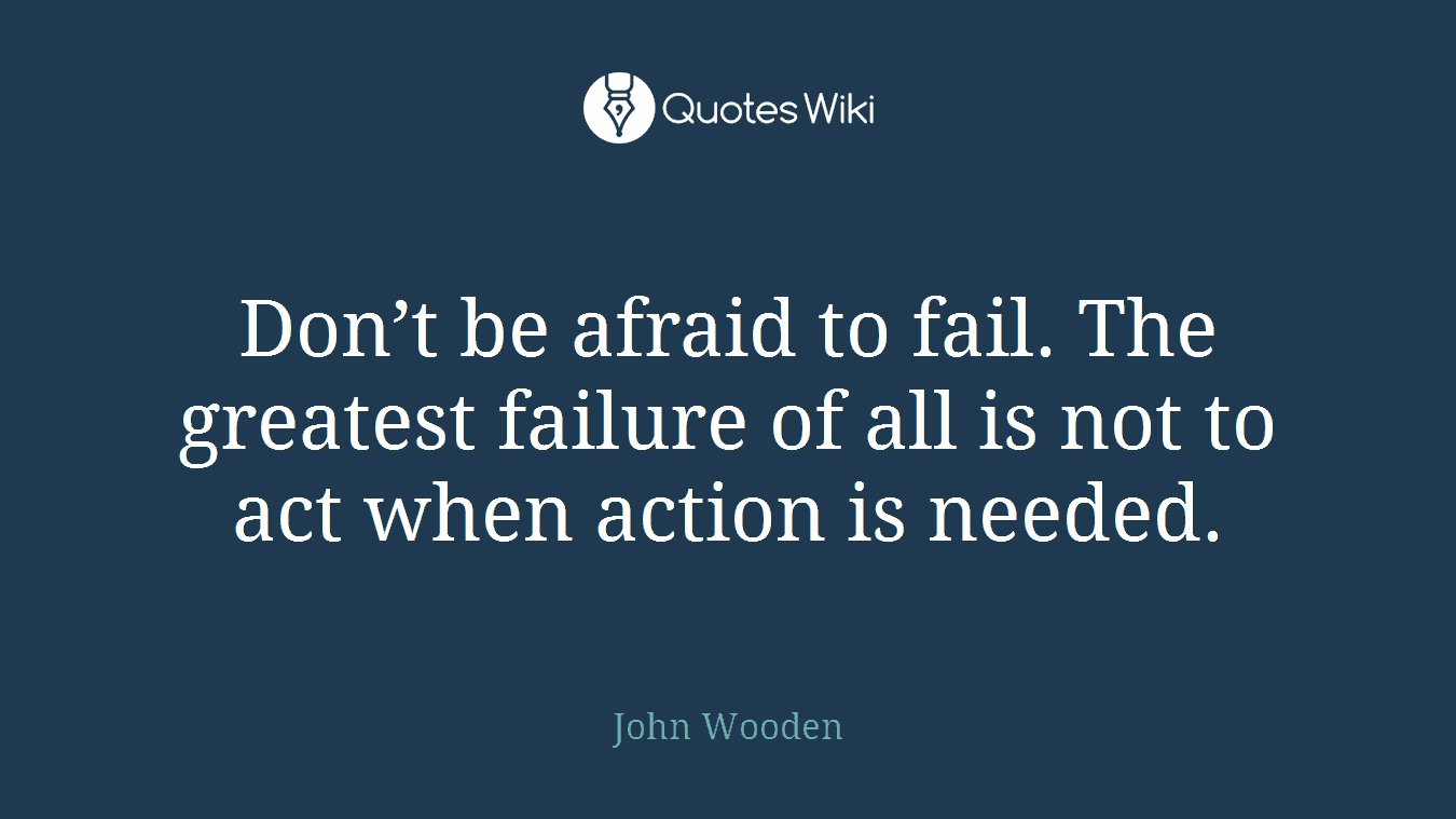 Don't be afraid to fail. The greatest failure of all is not to act when action is needed.