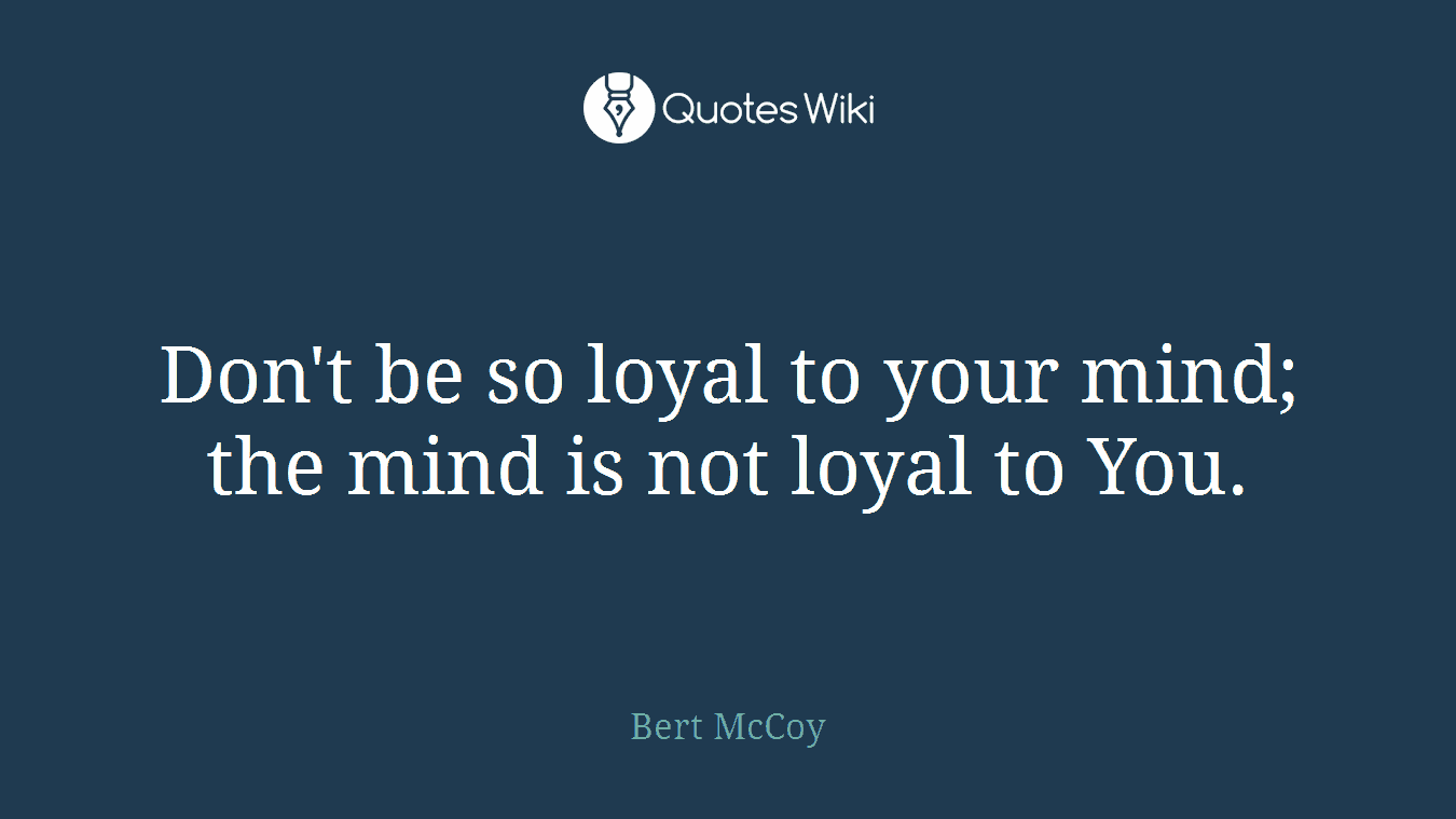 Don't be so loyal to your mind; the mind is not loyal to You.