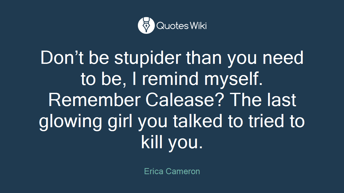 Don't be stupider than you need to be, I remind myself. Remember Calease? The last glowing girl you talked to tried to kill you.