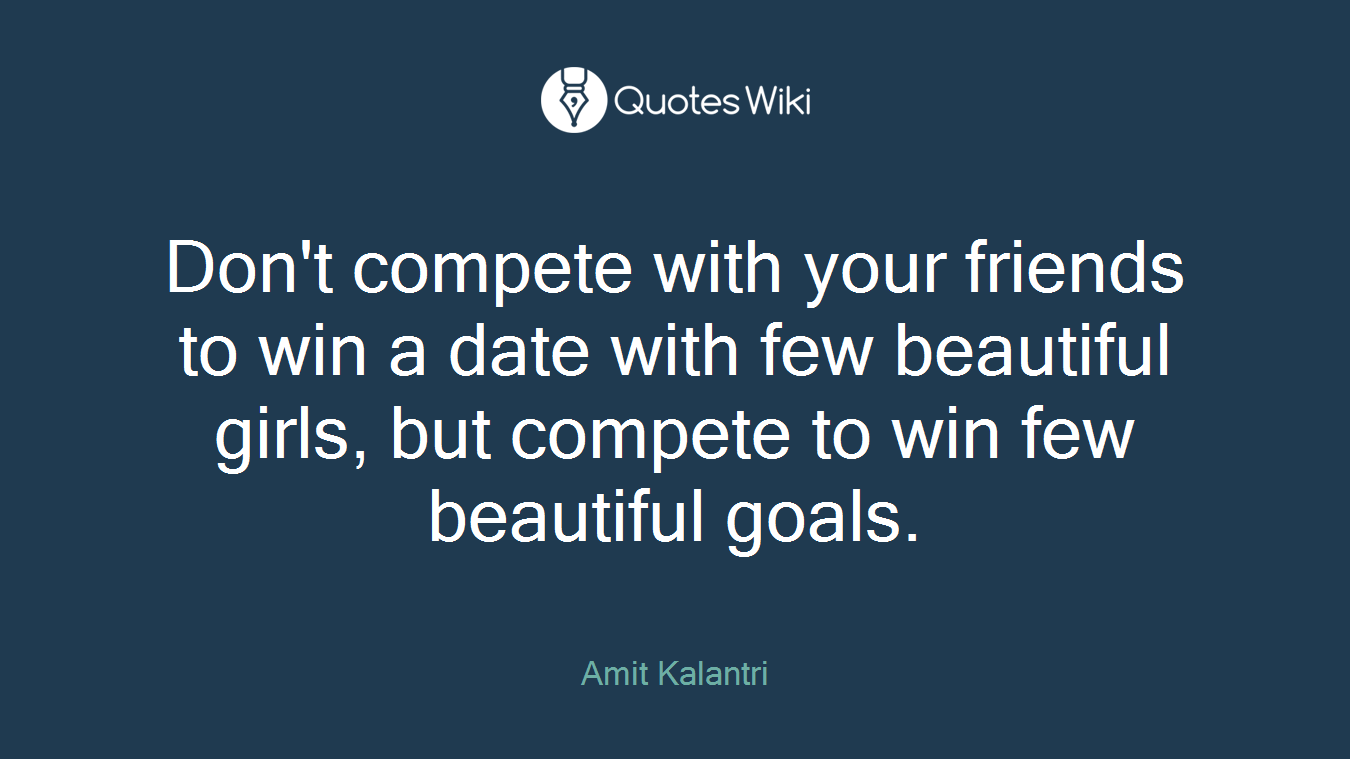 Don't compete with your friends to win a date with few beautiful girls, but compete to win few beautiful goals.