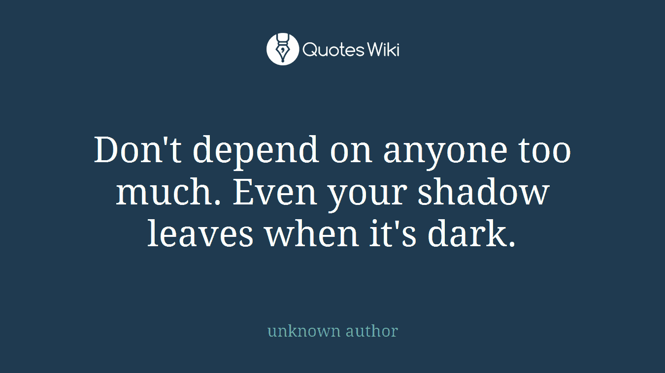 Dont Depend On Anyone Too Much Even Your Shad
