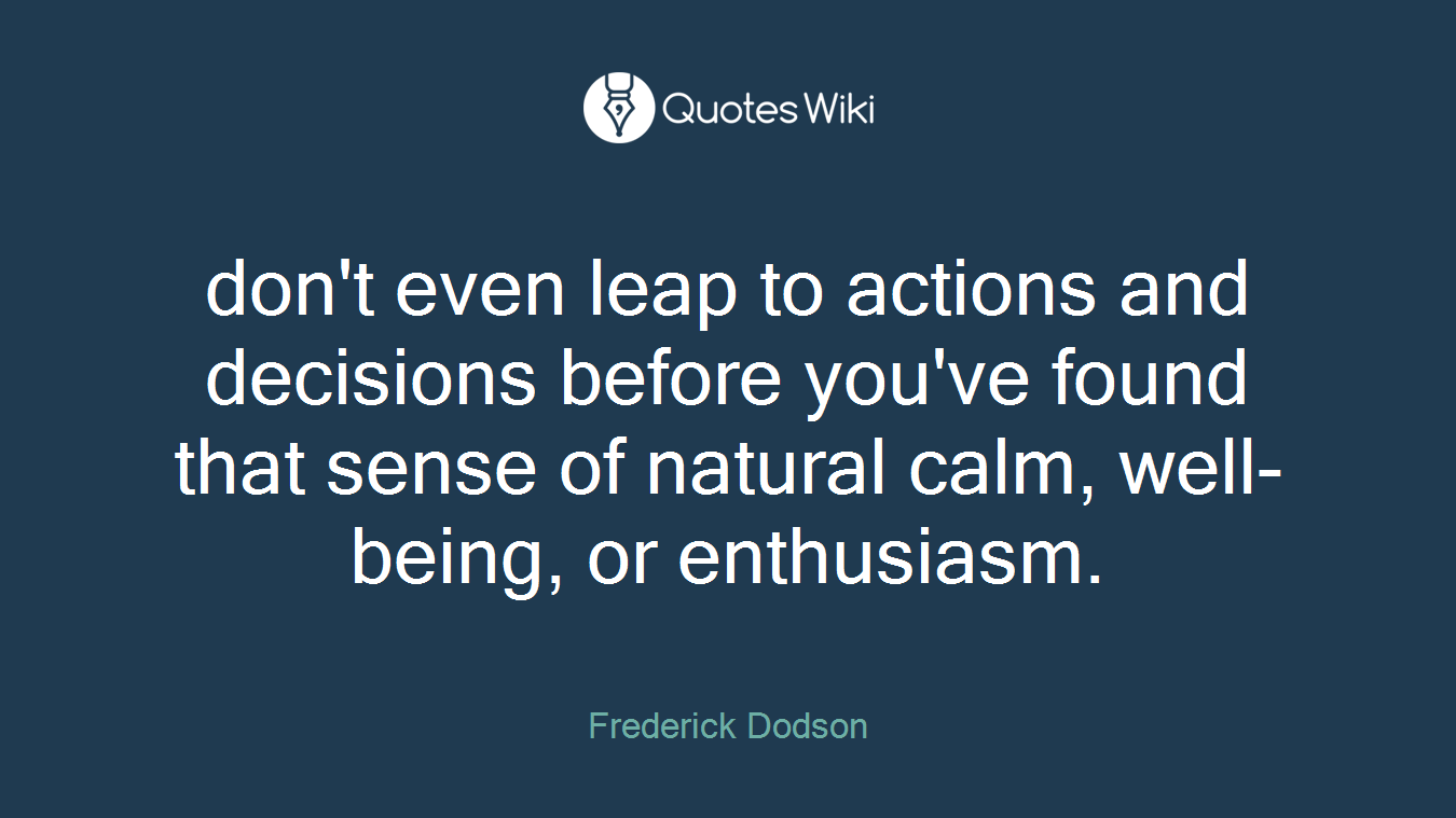don't even leap to actions and decisions before you've found that sense of natural calm, well-being, or enthusiasm.