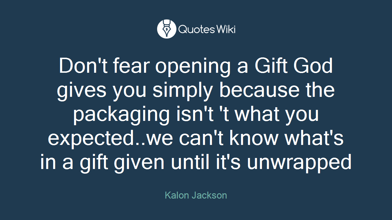 Don't fear opening a Gift God gives you simply because the packaging isn't 't what you expected..we can't know what's in a gift given until it's unwrapped