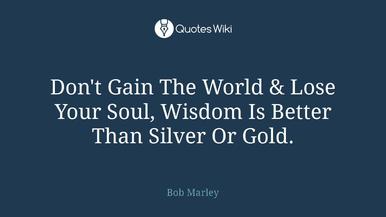 Don't Gain The World & Lose Your Soul, Wisdom Is Better Than Silver Or Gold.