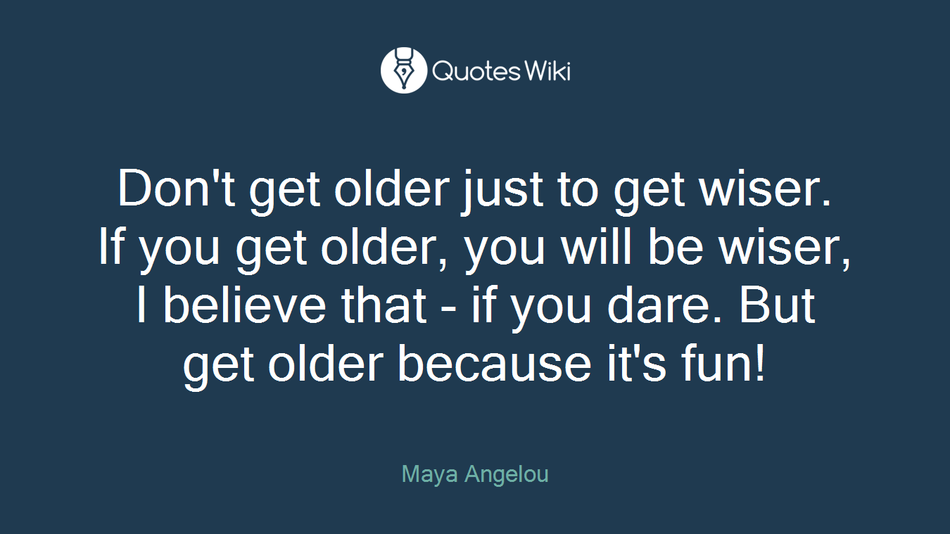 Don't get older just to get wiser. If you get older, you will be wiser, I believe that - if you dare. But get older because it's fun!
